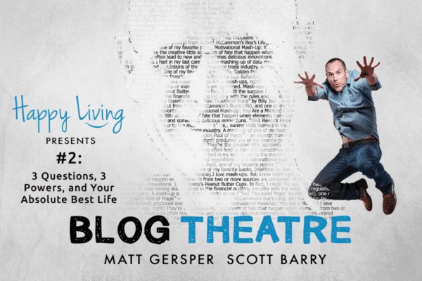 Happy Living | Blog Theatre | 3 Questions, 3 Powers, and Your Absolute Best Life
